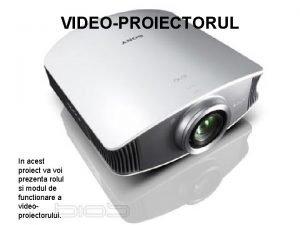 VIDEOPROIECTORUL In acest proiect va voi prezenta rolul