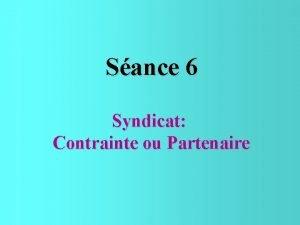 Sance 6 Syndicat Contrainte ou Partenaire LES SYNDICATS