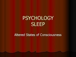 PSYCHOLOGY SLEEP Altered States of Consciousness Consciousness Information