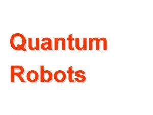 Quantum Robots QUANTUM ROBOTICS IN ROBOT THEATRE Quantum