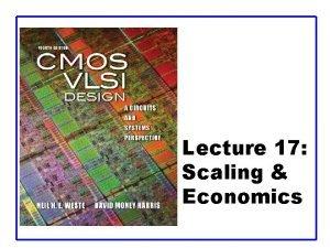 Lecture 17 Scaling Economics Outline q Scaling Transistors