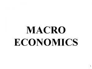 MACRO ECONOMICS 1 What is Macroeconomics Macroeconomics is