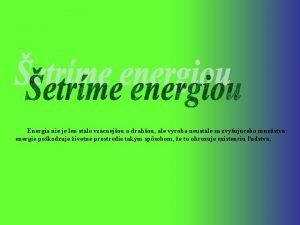 Energia nie je len stle vzcnejou a drahou
