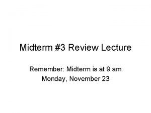Midterm 3 Review Lecture Remember Midterm is at