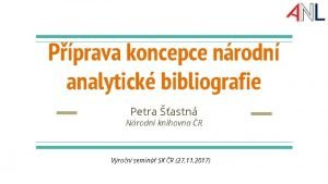 Pprava koncepce nrodn analytick bibliografie Petra astn Nrodn