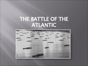 THE BATTLE OF THE ATLANTIC The Battle of
