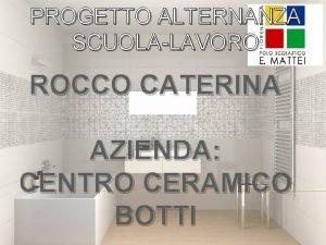 PROGETTO ALTERNANZA SCUOLALAVORO ROCCO CATERINA AZIENDA CENTRO CERAMICO