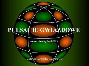 PULSACJE GWIAZDOWE semestr zimowy 20122013 Jadwiga DaszyskaDaszkiewicz LITERATURA