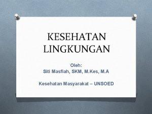 KESEHATAN LINGKUNGAN Oleh Siti Masfiah SKM M Kes