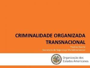 CRIMINALIDADE ORGANIZADA TRANSNACIONAL Paulina Duarte Secretaria de Segurana