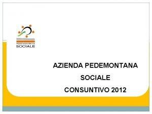AZIENDA PEDEMONTANA SOCIALE CONSUNTIVO 2012 Tendenze dinamiche fenomeni