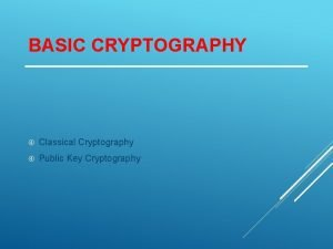 BASIC CRYPTOGRAPHY Classical Cryptography Public Key Cryptography OVERVIEW