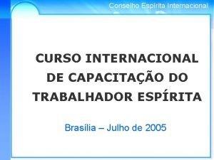 Conselho Esprita Internacional CURSO INTERNACIONAL DE CAPACITAO DO