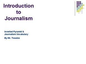 Introduction to Journalism Inverted Pyramid Journalism Vocabulary By