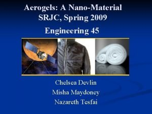 Aerogels A NanoMaterial SRJC Spring 2009 Engineering 45