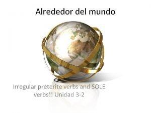 Alrededor del mundo Irregular preterite verbs and SOLE