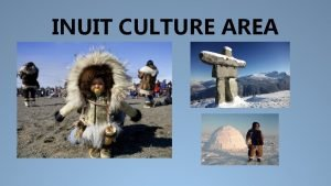 INUIT CULTURE AREA INUIT CULTURE AREA This is