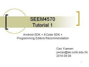 SEEM 4570 Tutorial 1 Android SDK XCode SDK
