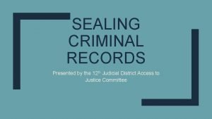 SEALING CRIMINAL RECORDS Presented by the 12 th