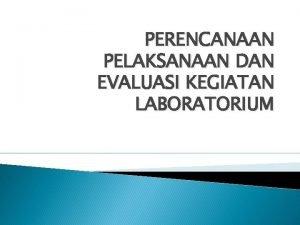 PERENCANAAN PELAKSANAAN DAN EVALUASI KEGIATAN LABORATORIUM Kegiatan laboratorium