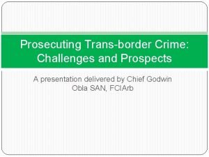 Prosecuting Transborder Crime Challenges and Prospects A presentation
