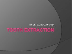 BY DR MANISHA MISHRA TOOTH EXTRACTION 1 Tooth