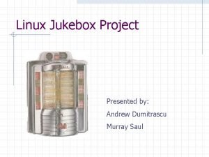 Linux Jukebox Project Presented by Andrew Dumitrascu Murray