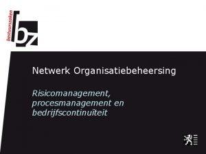 Netwerk Organisatiebeheersing Risicomanagement procesmanagement en bedrijfscontinuteit Inhoud Doelstellingen