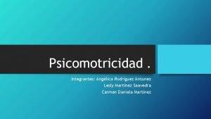Psicomotricidad Integrantes Anglica Rodrguez Antunez Lesly Martnez Saavedra