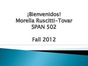Bienvenidos Morella RuscittiTovar SPAN 502 Fall 2012 SPAN