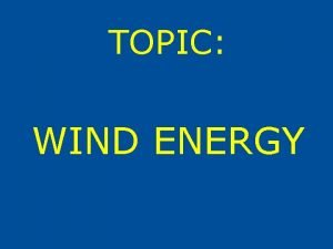 TOPIC WIND ENERGY WIND ENERGY Energy of wind