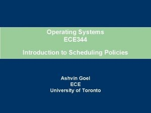 Operating Systems ECE 344 Introduction to Scheduling Policies