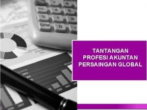 TANTANGAN PROFESI AKUNTAN PERSAINGAN GLOBAL Agenda Tantangan Akuntan