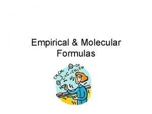 Empirical Molecular Formulas Empirical Formula a formula which