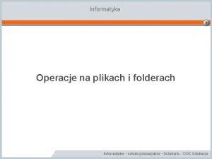 Informatyka Operacje na plikach i folderach Informatyka szkoa