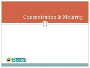 Concentration Molarity Concentration Molarity Concentration can be expressed