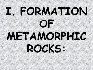 I FORMATION OF METAMORPHIC ROCKS A metamorphic rock