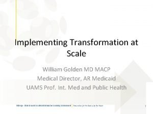Implementing Transformation at Scale William Golden MD MACP