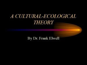 A CULTURALECOLOGICAL THEORY By Dr Frank Elwell Sociocultural