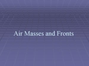 Air Masses and Fronts Air masses take on
