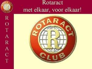 Rotaract met elkaar voor elkaar Opbouw R Wat