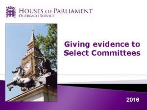 Giving evidence to Select Committees 2016 Select committees