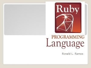 Ruby Ronald L Ramos Ruby is a scripting