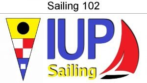 Sailing 102 Sailing 102 Here are some of