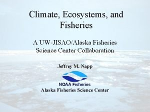Climate Ecosystems and Fisheries A UWJISAOAlaska Fisheries Science