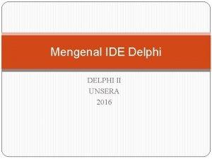 Mengenal IDE Delphi DELPHI II UNSERA 2016 IDE