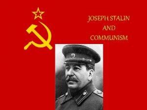 JOSEPH STALIN AND COMMUNISM Joseph Stalin and Communism