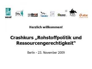 Herzlich willkommen Crashkurs Rohstoffpolitik und Ressourcengerechtigkeit Berlin 23