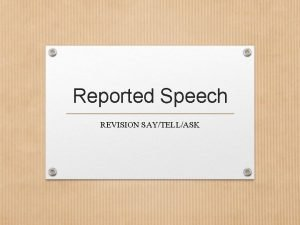 Reported Speech REVISION SAYTELLASK Reported Speech Before we
