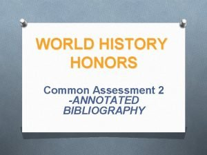 WORLD HISTORY HONORS Common Assessment 2 ANNOTATED BIBLIOGRAPHY